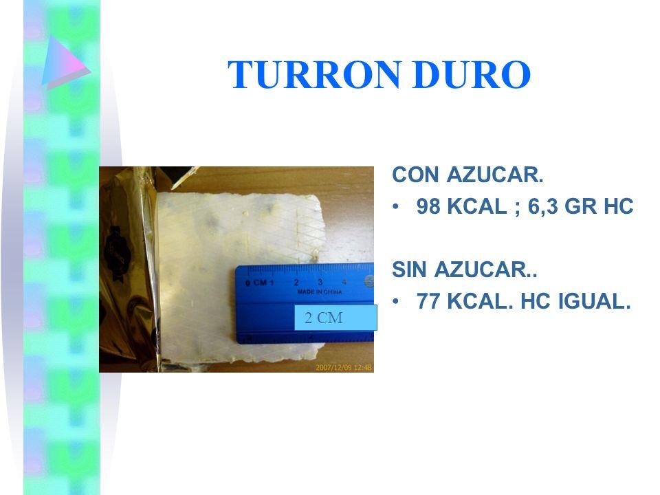 TURRON DURO CON AZUCAR. 98 KCAL ; 6,3 GR HC SIN AZUCAR.. 77 KCAL. HC IGUAL. 2 CM