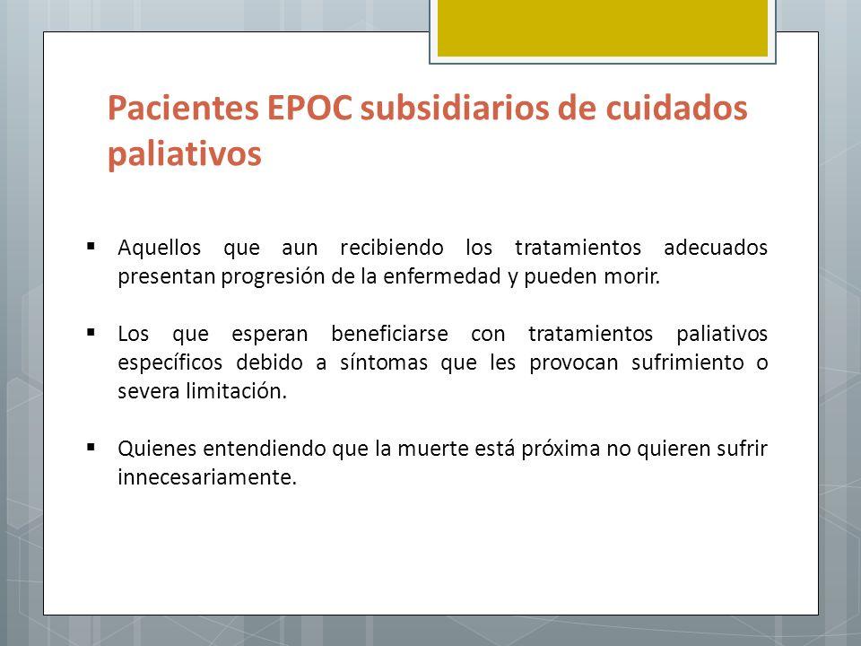 Pacientes EPOC subsidiarios de cuidados paliativos Aquellos que aun recibiendo los tratamientos adecuados presentan progresión de la enfermedad y pued