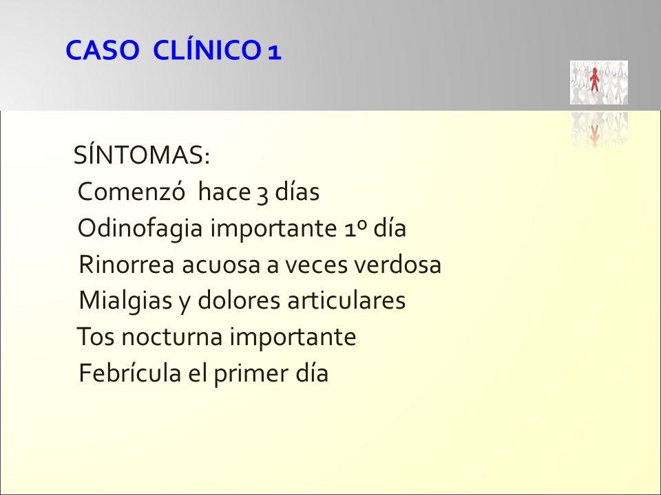 CASO CLÍNICO 1 SÍNTOMAS: Comenzó hace 3 días Odinofagia importante 1º día Rinorrea acuosa a veces verdosa Mialgias y dolores articulares Tos nocturna