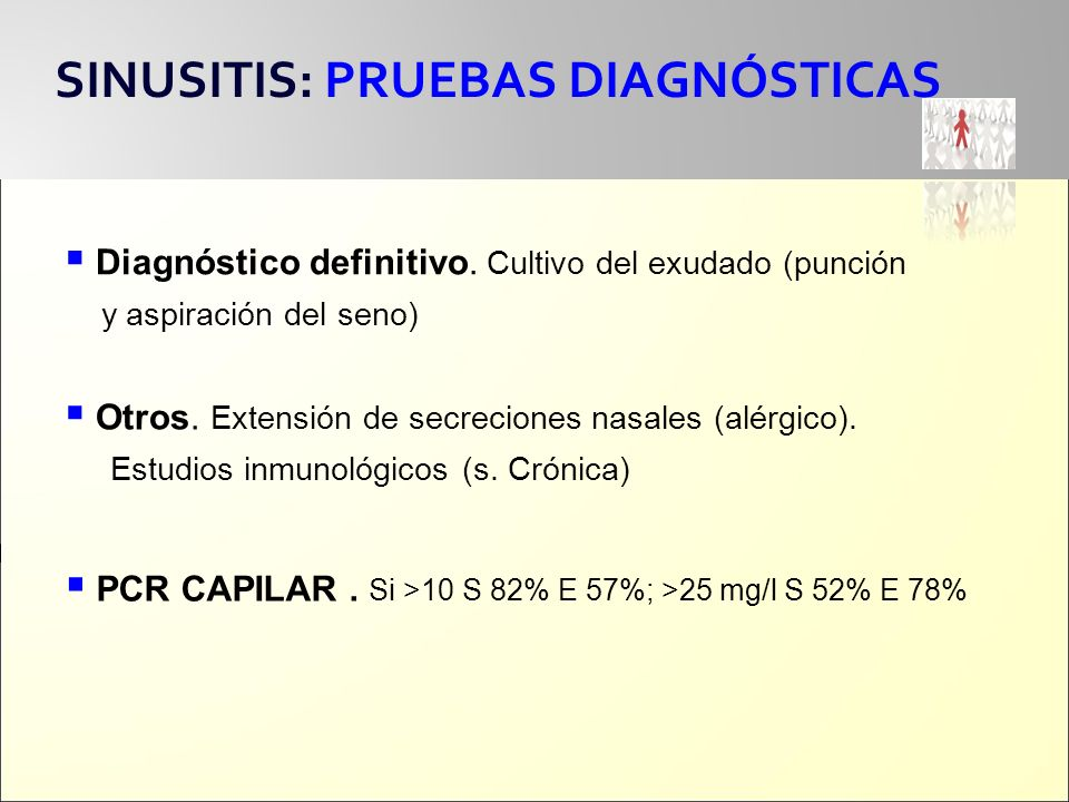 SINUSITIS: PRUEBAS DIAGNÓSTICAS Diagnóstico definitivo. Cultivo del exudado (punción y aspiración del seno) Otros. Extensión de secreciones nasales (a