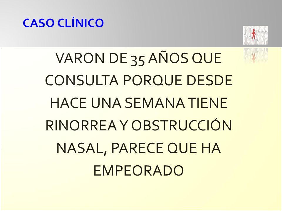 CASO CLÍNICO VARON DE 35 AÑOS QUE CONSULTA PORQUE DESDE HACE UNA SEMANA TIENE RINORREA Y OBSTRUCCIÓN NASAL, PARECE QUE HA EMPEORADO