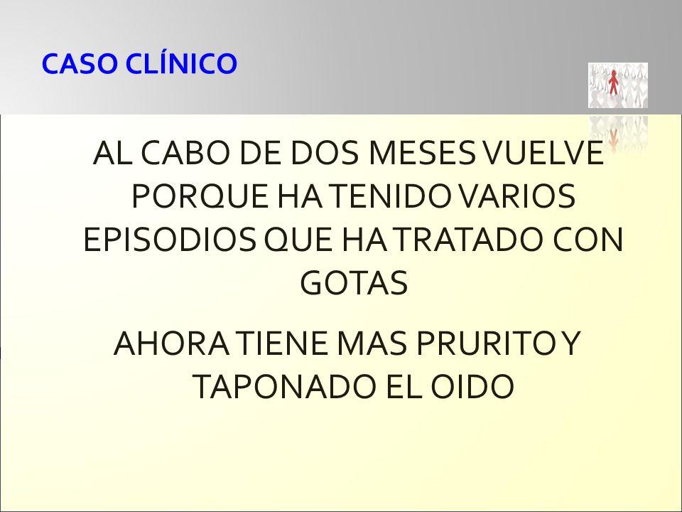 CASO CLÍNICO AL CABO DE DOS MESES VUELVE PORQUE HA TENIDO VARIOS EPISODIOS QUE HA TRATADO CON GOTAS AHORA TIENE MAS PRURITO Y TAPONADO EL OIDO
