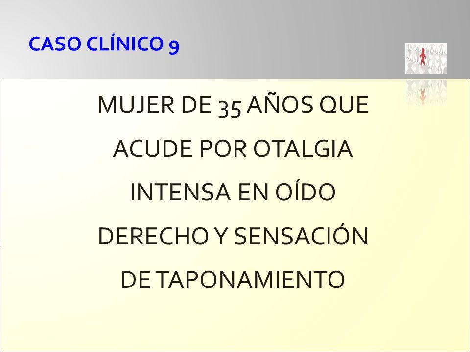 CASO CLÍNICO 9 MUJER DE 35 AÑOS QUE ACUDE POR OTALGIA INTENSA EN OÍDO DERECHO Y SENSACIÓN DE TAPONAMIENTO