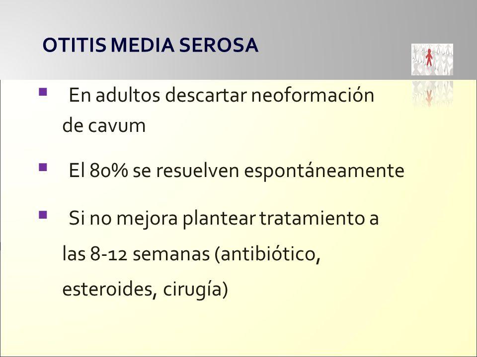 OTITIS MEDIA SEROSA En adultos descartar neoformación de cavum El 80% se resuelven espontáneamente Si no mejora plantear tratamiento a las 8-12 semana