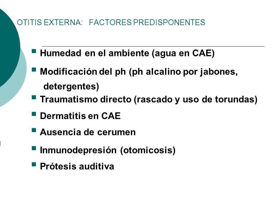 OTITIS EXTERNA: FACTORES PREDISPONENTES Humedad en el ambiente (agua en CAE) Modificación del ph (ph alcalino por jabones, detergentes) Traumatismo di
