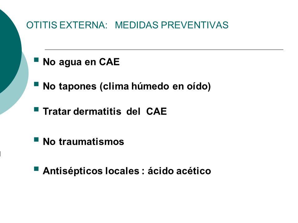 OTITIS EXTERNA: MEDIDAS PREVENTIVAS No agua en CAE No tapones (clima húmedo en oído) Tratar dermatitis del CAE No traumatismos Antisépticos locales :