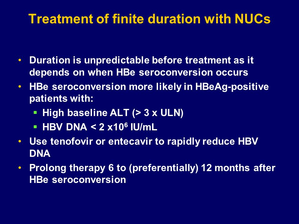 Treatment of finite duration with NUCs Duration is unpredictable before treatment as it depends on when HBe seroconversion occurs HBe seroconversion m