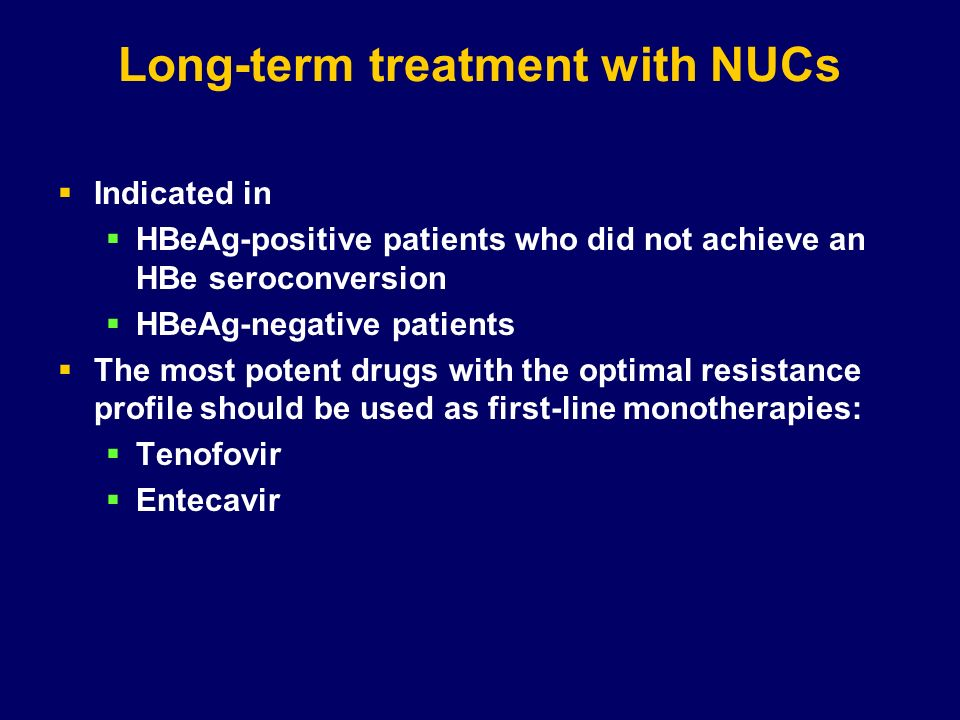 Long-term treatment with NUCs Indicated in HBeAg-positive patients who did not achieve an HBe seroconversion HBeAg-negative patients The most potent d