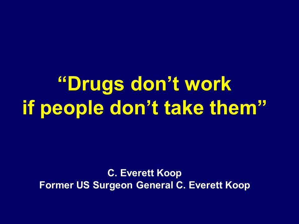 Drugs dont work if people dont take them C. Everett Koop Former US Surgeon General C. Everett Koop