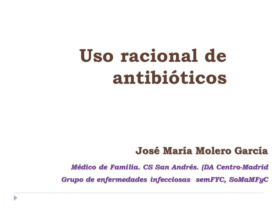 José María Molero García Médico de Familia. CS San Andrés. (DA Centro-Madrid Grupo de enfermedades infecciosas semFYC, SoMaMFyC Uso racional de antibi