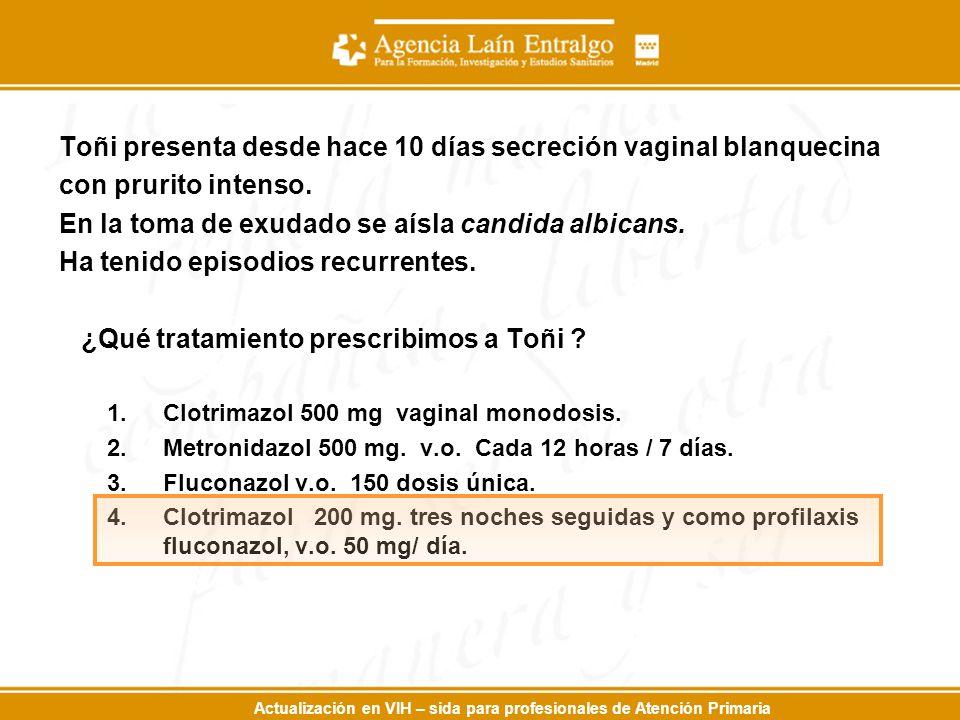 Actualización en VIH – sida para profesionales de Atención Primaria Toñi presenta desde hace 10 días secreción vaginal blanquecina con prurito intenso.