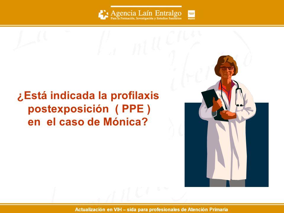 Actualización en VIH – sida para profesionales de Atención Primaria ¿Está indicada la profilaxis postexposición ( PPE ) en el caso de Mónica?