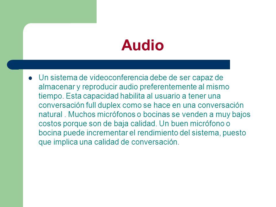 Audio Un sistema de videoconferencia debe de ser capaz de almacenar y reproducir audio preferentemente al mismo tiempo. Esta capacidad habilita al usu