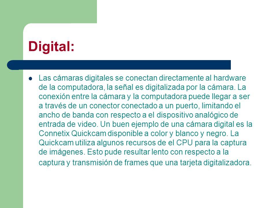 Digital: Las cámaras digitales se conectan directamente al hardware de la computadora, la señal es digitalizada por la cámara. La conexión entre la cá