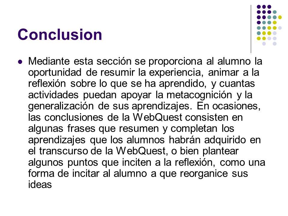 Conclusion Mediante esta sección se proporciona al alumno la oportunidad de resumir la experiencia, animar a la reflexión sobre lo que se ha aprendido, y cuantas actividades puedan apoyar la metacognición y la generalización de sus aprendizajes.