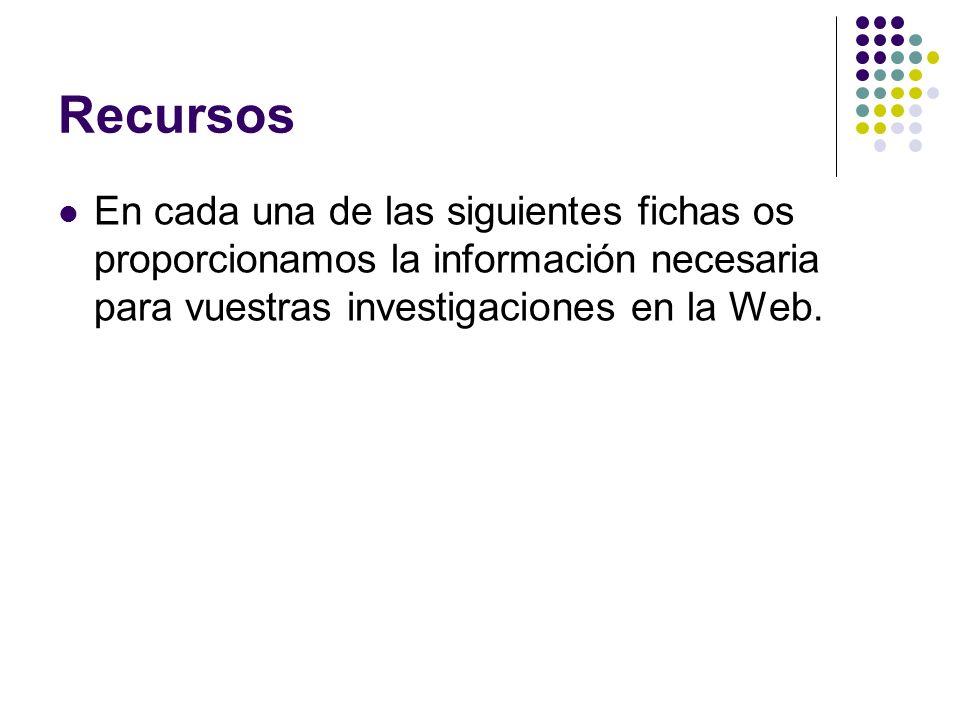 Recursos En cada una de las siguientes fichas os proporcionamos la información necesaria para vuestras investigaciones en la Web.