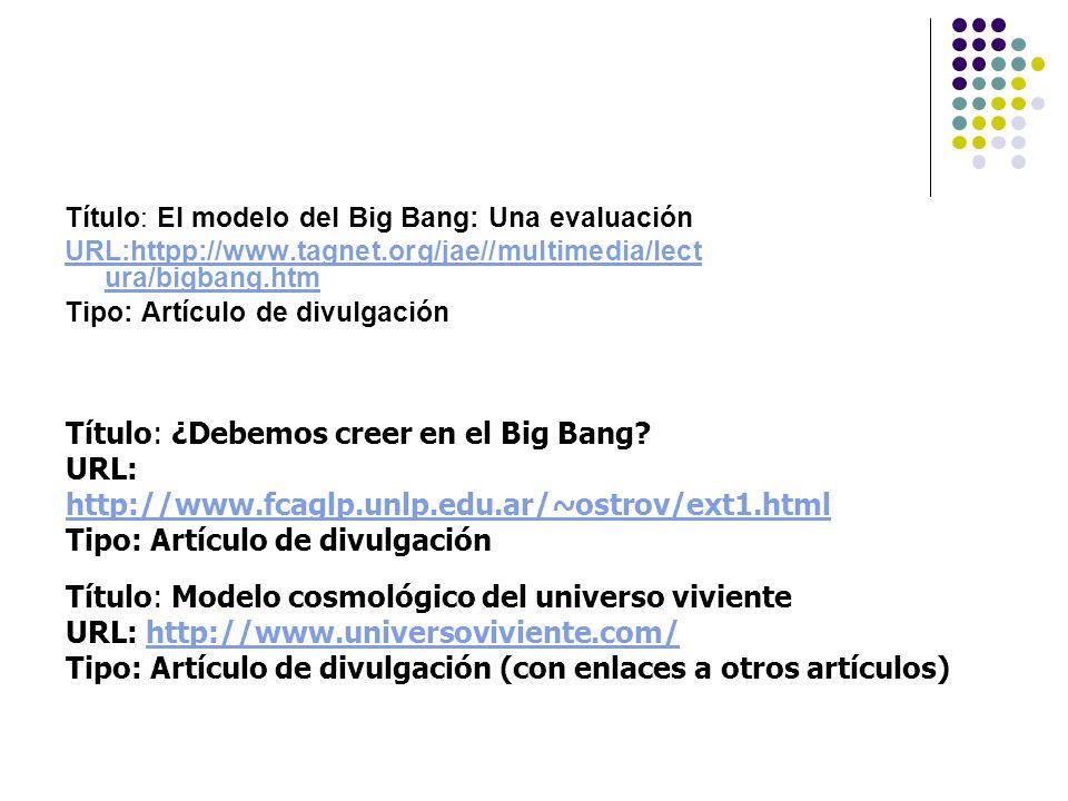 Título: El modelo del Big Bang: Una evaluación URL:httpp://www.tagnet.org/jae//multimedia/lect ura/bigbang.htm Tipo: Artículo de divulgación Título: ¿