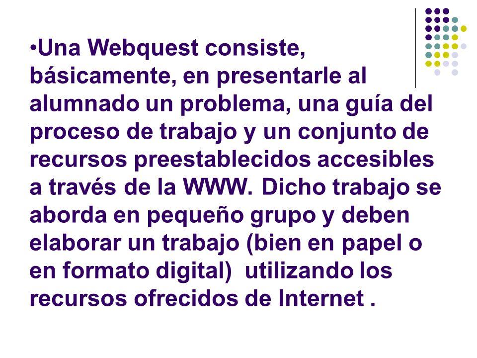 Una Webquest consiste, básicamente, en presentarle al alumnado un problema, una guía del proceso de trabajo y un conjunto de recursos preestablecidos