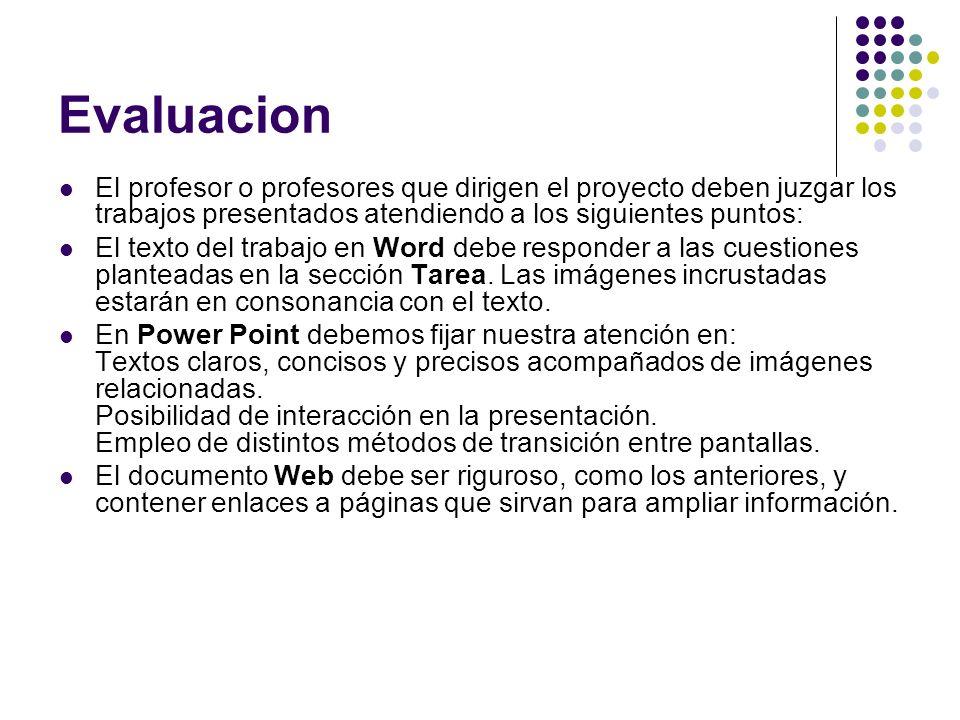 Evaluacion El profesor o profesores que dirigen el proyecto deben juzgar los trabajos presentados atendiendo a los siguientes puntos: El texto del trabajo en Word debe responder a las cuestiones planteadas en la sección Tarea.
