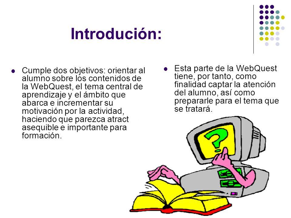 Introdución: Cumple dos objetivos: orientar al alumno sobre los contenidos de la WebQuest, el tema central de aprendizaje y el ámbito que abarca e incrementar su motivación por la actividad, haciendo que parezca atractiva, asequible e importante para su formación.