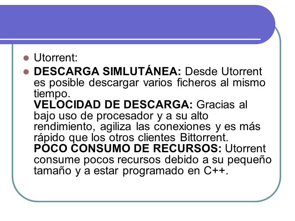 Utorrent: DESCARGA SIMLUTÁNEA: Desde Utorrent es posible descargar varios ficheros al mismo tiempo. VELOCIDAD DE DESCARGA: Gracias al bajo uso de proc