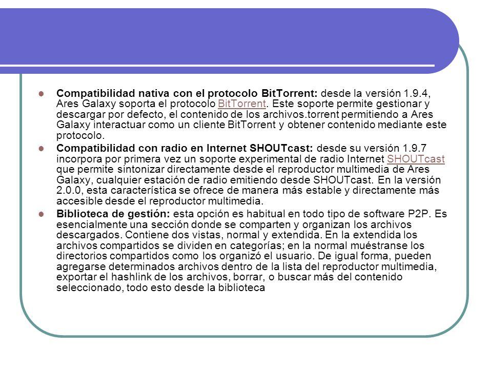 Compatibilidad nativa con el protocolo BitTorrent: desde la versión 1.9.4, Ares Galaxy soporta el protocolo BitTorrent. Este soporte permite gestionar
