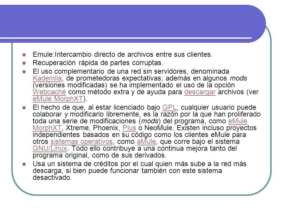 Emule:Intercambio directo de archivos entre sus clientes. Recuperación rápida de partes corruptas. El uso complementario de una red sin servidores, de