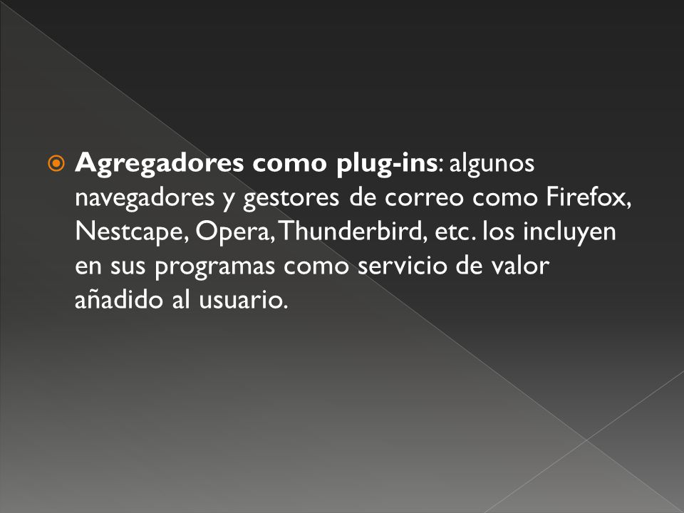 Agregadores como plug-ins: algunos navegadores y gestores de correo como Firefox, Nestcape, Opera, Thunderbird, etc.