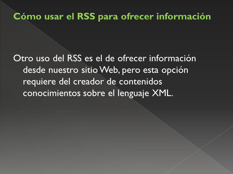 Cómo usar el RSS para ofrecer información Otro uso del RSS es el de ofrecer información desde nuestro sitio Web, pero esta opción requiere del creador de contenidos conocimientos sobre el lenguaje XML.
