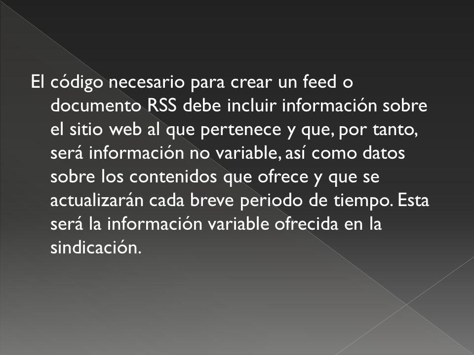 El código necesario para crear un feed o documento RSS debe incluir información sobre el sitio web al que pertenece y que, por tanto, será información no variable, así como datos sobre los contenidos que ofrece y que se actualizarán cada breve periodo de tiempo.