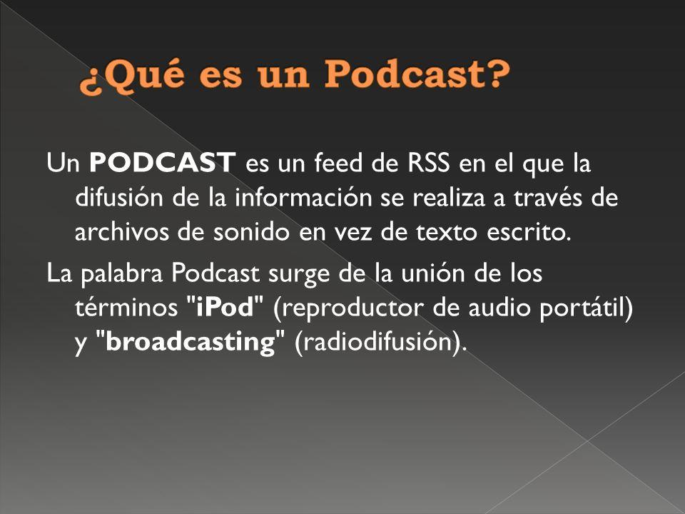 Un PODCAST es un feed de RSS en el que la difusión de la información se realiza a través de archivos de sonido en vez de texto escrito.