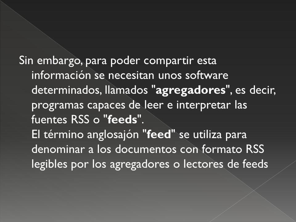 Sin embargo, para poder compartir esta información se necesitan unos software determinados, llamados agregadores , es decir, programas capaces de leer e interpretar las fuentes RSS o feeds .