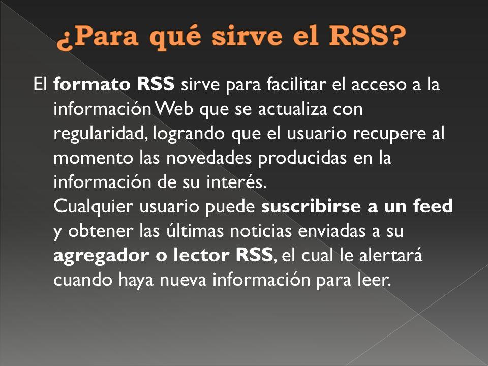 El formato RSS sirve para facilitar el acceso a la información Web que se actualiza con regularidad, logrando que el usuario recupere al momento las novedades producidas en la información de su interés.