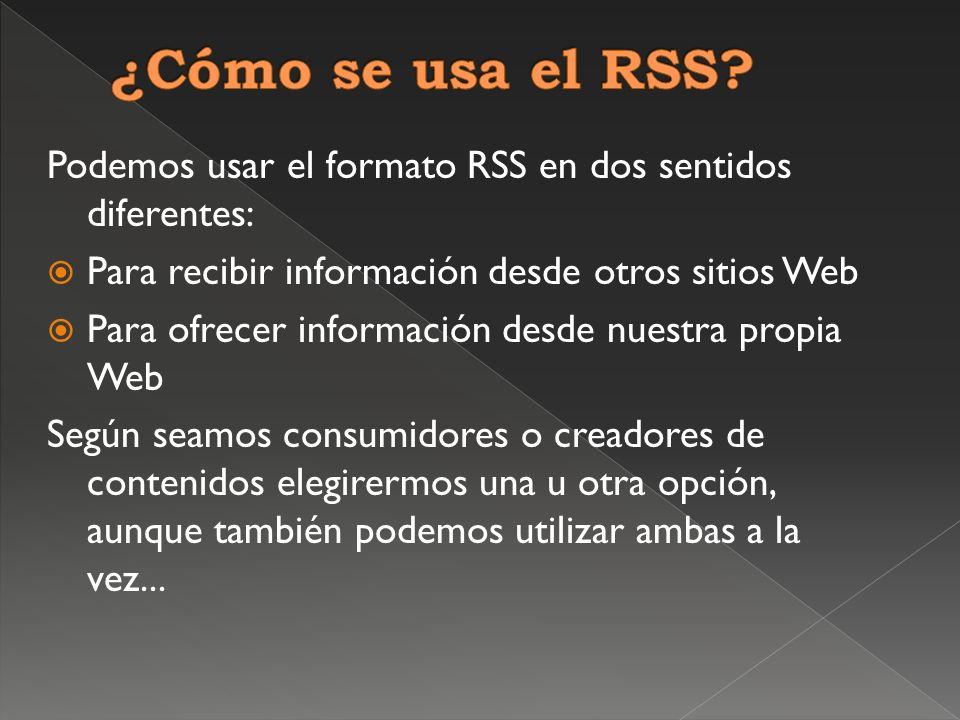 Podemos usar el formato RSS en dos sentidos diferentes: Para recibir información desde otros sitios Web Para ofrecer información desde nuestra propia Web Según seamos consumidores o creadores de contenidos elegirermos una u otra opción, aunque también podemos utilizar ambas a la vez...