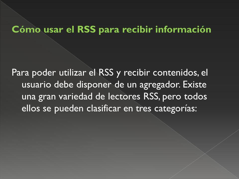 Cómo usar el RSS para recibir información Para poder utilizar el RSS y recibir contenidos, el usuario debe disponer de un agregador.
