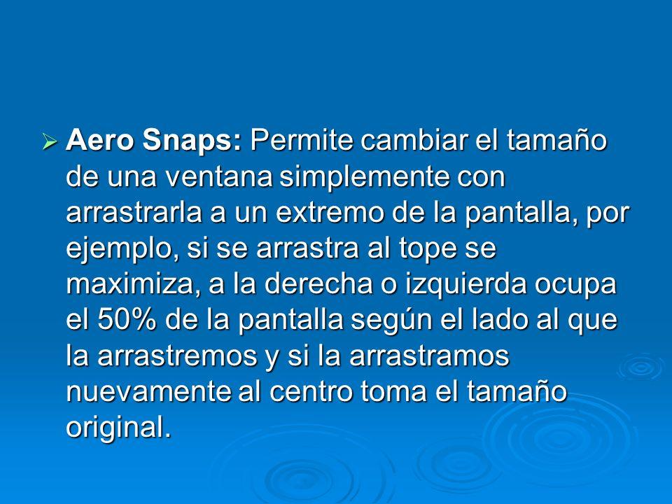 Aero Snaps: Permite cambiar el tamaño de una ventana simplemente con arrastrarla a un extremo de la pantalla, por ejemplo, si se arrastra al tope se maximiza, a la derecha o izquierda ocupa el 50% de la pantalla según el lado al que la arrastremos y si la arrastramos nuevamente al centro toma el tamaño original.