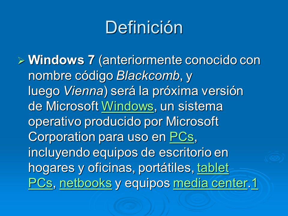 Definición Windows 7 (anteriormente conocido con nombre código Blackcomb, y luego Vienna) será la próxima versión de Microsoft Windows, un sistema operativo producido por Microsoft Corporation para uso en PCs, incluyendo equipos de escritorio en hogares y oficinas, portátiles, tablet PCs, netbooks y equipos media center.1 Windows 7 (anteriormente conocido con nombre código Blackcomb, y luego Vienna) será la próxima versión de Microsoft Windows, un sistema operativo producido por Microsoft Corporation para uso en PCs, incluyendo equipos de escritorio en hogares y oficinas, portátiles, tablet PCs, netbooks y equipos media center.1WindowsPCstablet PCsnetbooksmedia center1WindowsPCstablet PCsnetbooksmedia center1