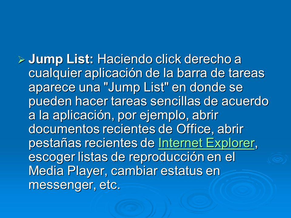 Jump List: Haciendo click derecho a cualquier aplicación de la barra de tareas aparece una Jump List en donde se pueden hacer tareas sencillas de acuerdo a la aplicación, por ejemplo, abrir documentos recientes de Office, abrir pestañas recientes de Internet Explorer, escoger listas de reproducción en el Media Player, cambiar estatus en messenger, etc.