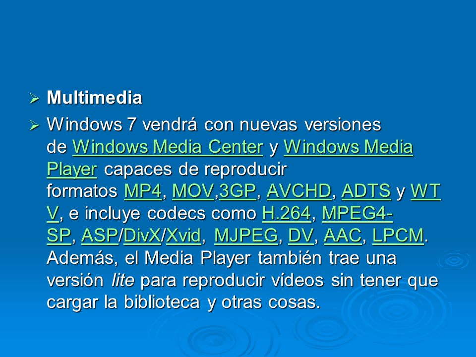Multimedia Multimedia Windows 7 vendrá con nuevas versiones de Windows Media Center y Windows Media Player capaces de reproducir formatos MP4, MOV,3GP, AVCHD, ADTS y WT V, e incluye codecs como H.264, MPEG4- SP, ASP/DivX/Xvid, MJPEG, DV, AAC, LPCM.