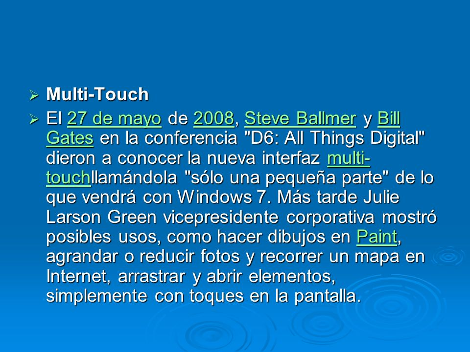 Multi-Touch Multi-Touch El 27 de mayo de 2008, Steve Ballmer y Bill Gates en la conferencia D6: All Things Digital dieron a conocer la nueva interfaz multi- touchllamándola sólo una pequeña parte de lo que vendrá con Windows 7.