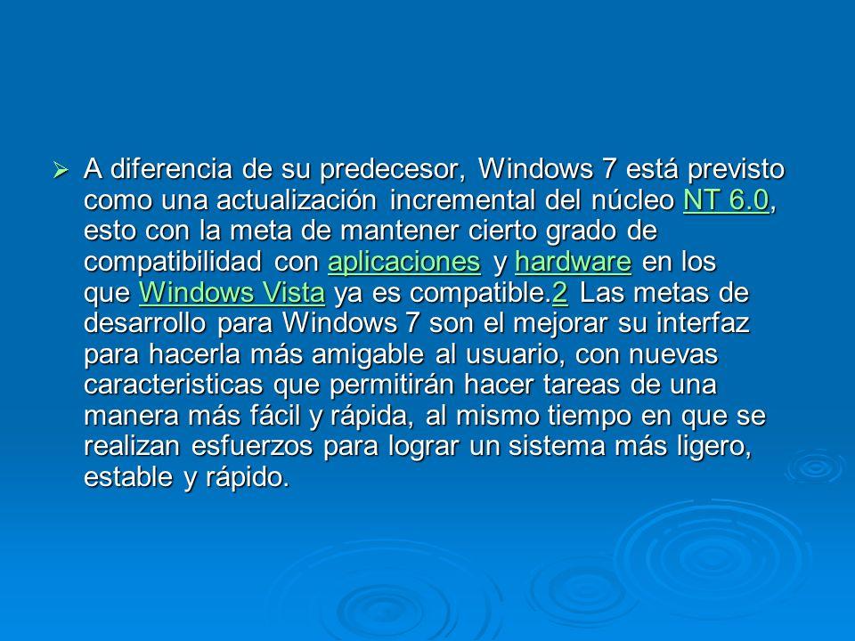A diferencia de su predecesor, Windows 7 está previsto como una actualización incremental del núcleo NT 6.0, esto con la meta de mantener cierto grado de compatibilidad con aplicaciones y hardware en los que Windows Vista ya es compatible.2 Las metas de desarrollo para Windows 7 son el mejorar su interfaz para hacerla más amigable al usuario, con nuevas caracteristicas que permitirán hacer tareas de una manera más fácil y rápida, al mismo tiempo en que se realizan esfuerzos para lograr un sistema más ligero, estable y rápido.