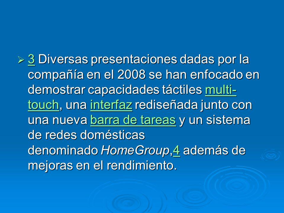 3 Diversas presentaciones dadas por la compañía en el 2008 se han enfocado en demostrar capacidades táctiles multi- touch, una interfaz rediseñada junto con una nueva barra de tareas y un sistema de redes domésticas denominado HomeGroup,4 además de mejoras en el rendimiento.