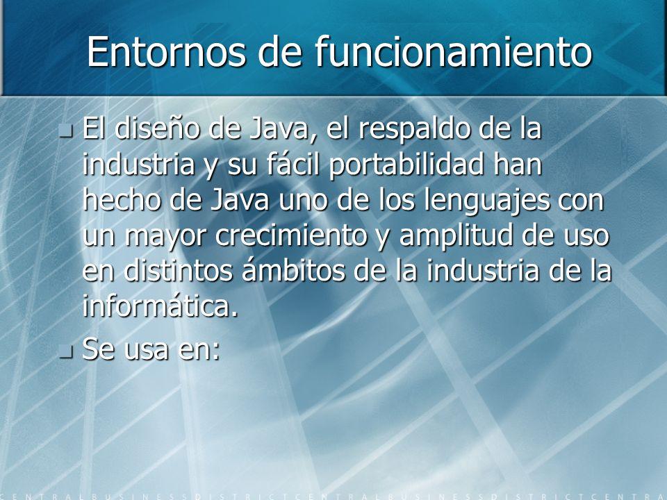 Entornos de funcionamiento El diseño de Java, el respaldo de la industria y su fácil portabilidad han hecho de Java uno de los lenguajes con un mayor
