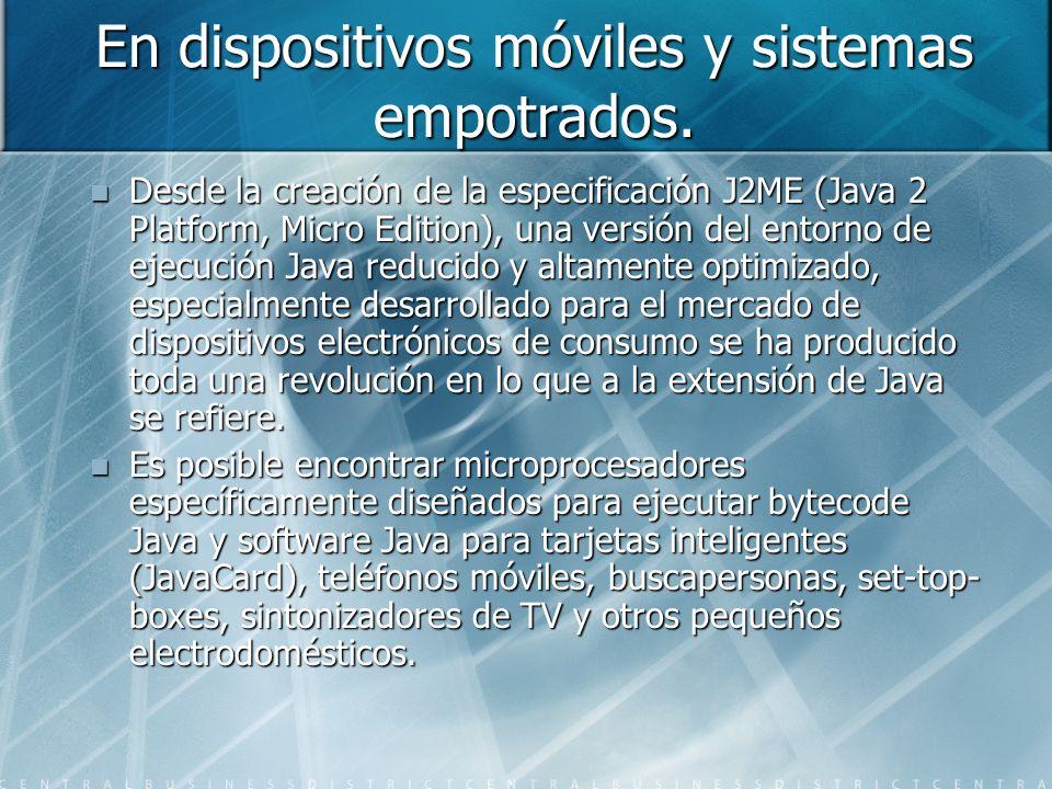En dispositivos móviles y sistemas empotrados. Desde la creación de la especificación J2ME (Java 2 Platform, Micro Edition), una versión del entorno d