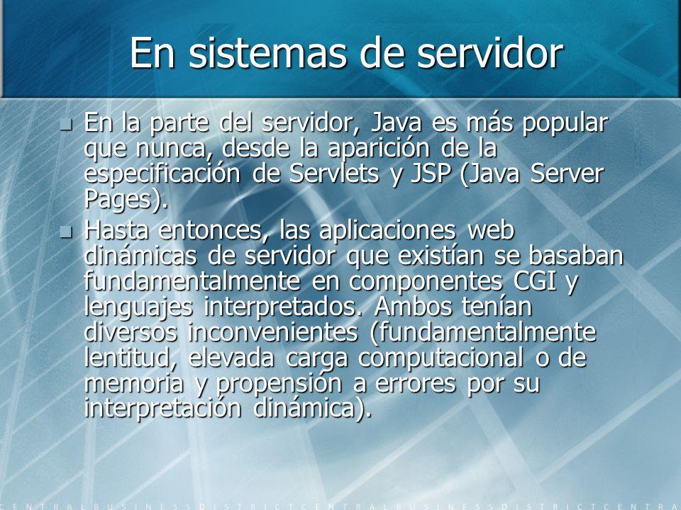 En sistemas de servidor En la parte del servidor, Java es más popular que nunca, desde la aparición de la especificación de Servlets y JSP (Java Serve