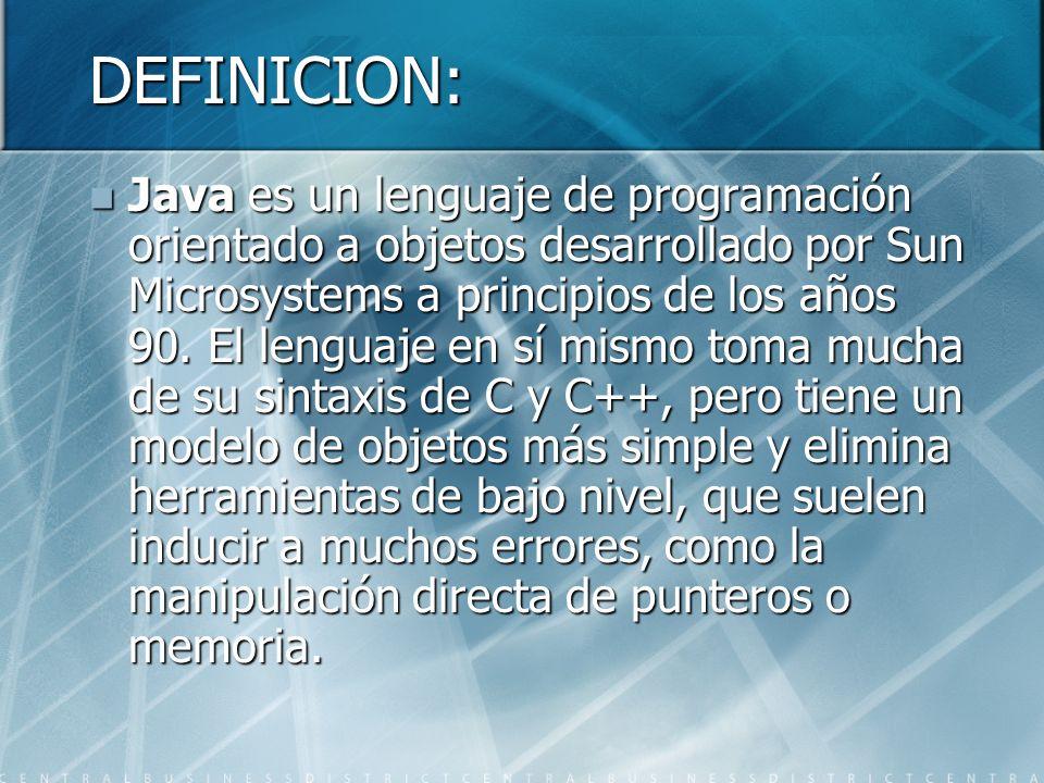 DEFINICION: Java es un lenguaje de programación orientado a objetos desarrollado por Sun Microsystems a principios de los años 90. El lenguaje en sí m