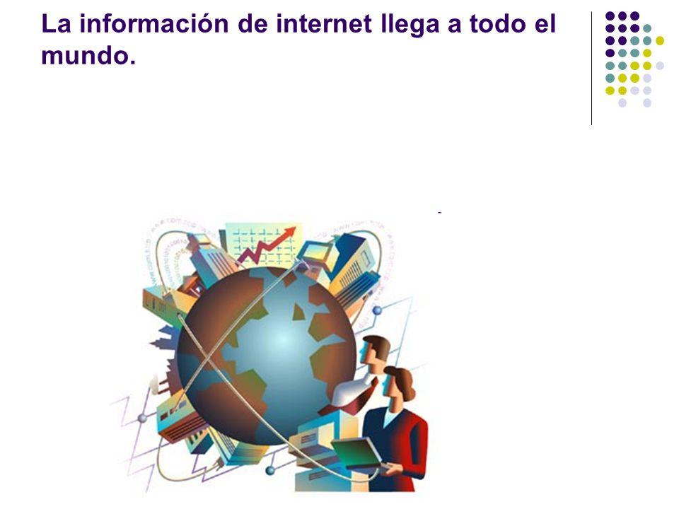 La información de internet llega a todo el mundo.