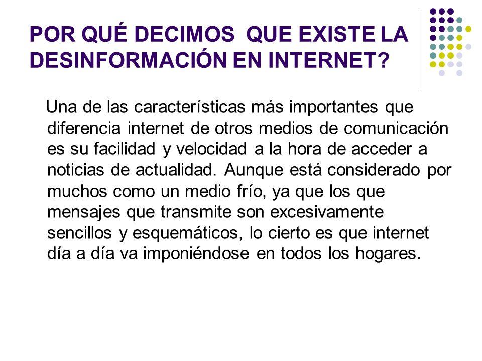POR QUÉ DECIMOS QUE EXISTE LA DESINFORMACIÓN EN INTERNET? Una de las características más importantes que diferencia internet de otros medios de comuni