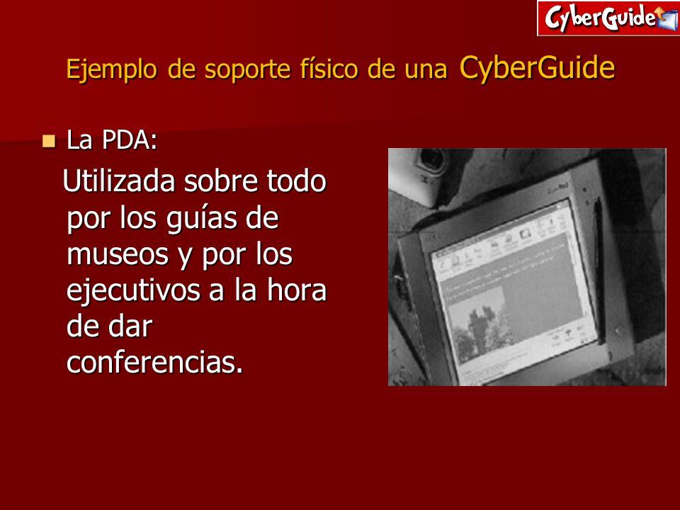 Ejemplo de soporte físico de una CyberGuide La PDA: La PDA: Utilizada sobre todo por los guías de museos y por los ejecutivos a la hora de dar confere