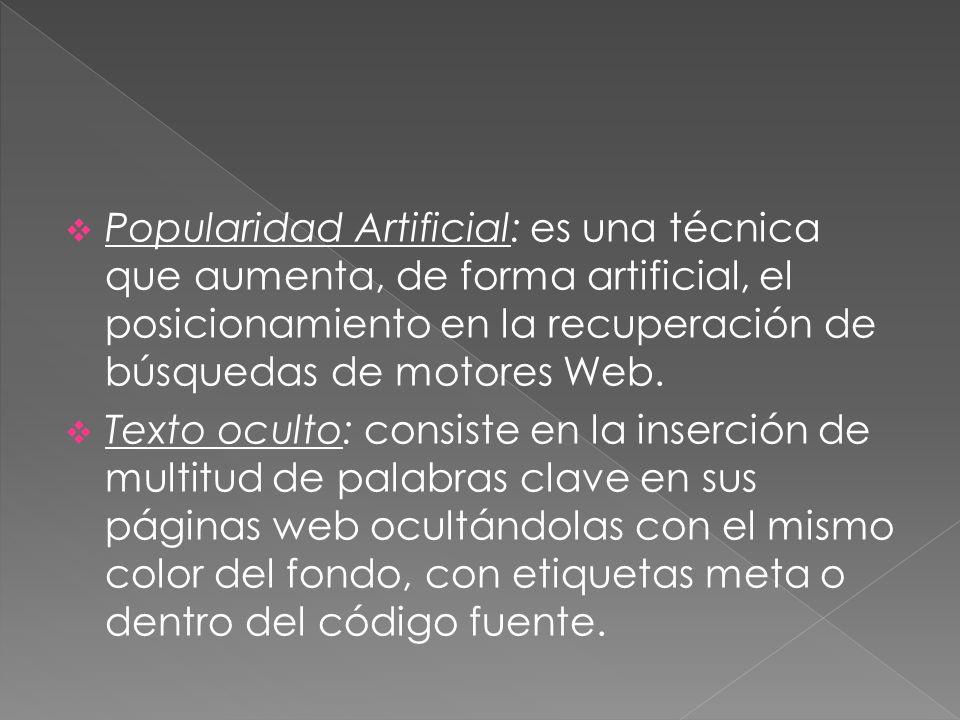 Popularidad Artificial: es una técnica que aumenta, de forma artificial, el posicionamiento en la recuperación de búsquedas de motores Web.